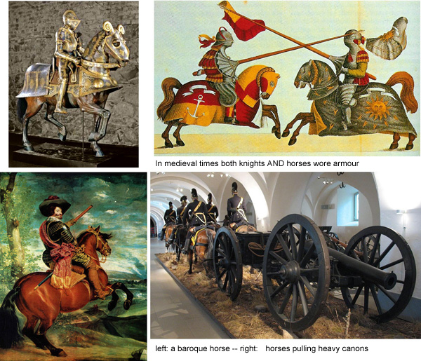 In the Medieval Ages in full armament (for horse as well as knight!) power counted more than speed - here they used heavy horses - later also for pulling heavy cannons. Im Mittelalter und in voller Rüstung (für Pferd sowohl wie Reiter!) kam es auf Stärke, nicht Geschwindigkeit an - hier wurden schwere Pferde eingesetzt, später auch zum Ziehen der schweren Kanonen.